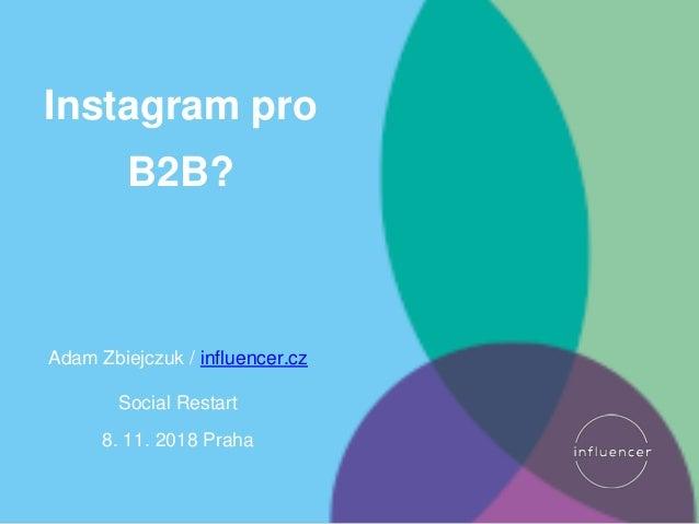 Instagram pro B2B? Adam Zbiejczuk / influencer.cz Social Restart 8. 11. 2018 Praha