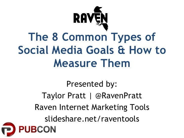 The 8 Common Types of Social Media Goals & How to Measure Them Presented by: Taylor Pratt | @RavenPratt Raven Internet Mar...