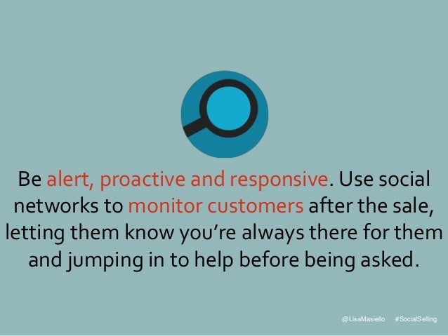 @LisaMasiello #SocialSelling Be alert, proactive and responsive. Use social networks to monitor customers after the sale, ...