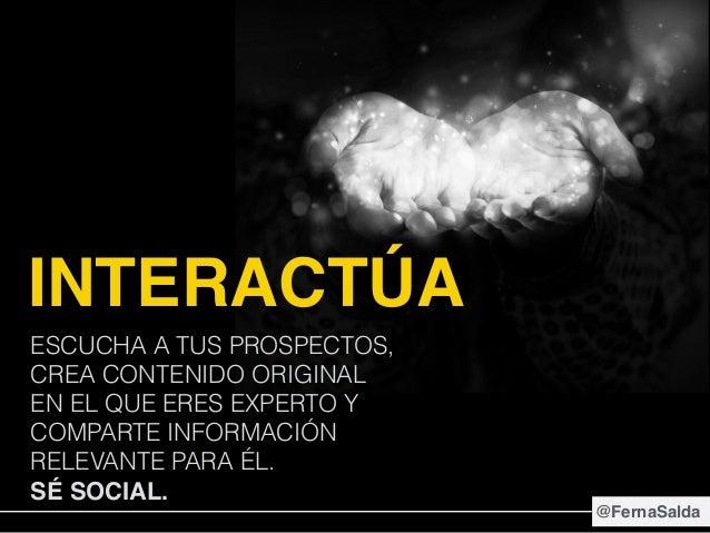 INTERACTÚA ESCUCHA A TUS PROSPECTOS, CREA CONTENIDO ORIGINAL EN EL QUE ERES EXPERTO Y COMPARTE INFORMACIÓN RELEVANTE PARA ...