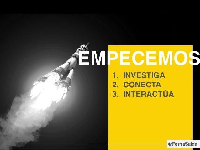 EMPECEMOS 1. INVESTIGA 2. CONECTA 3. INTERACTÚA @FernaSalda