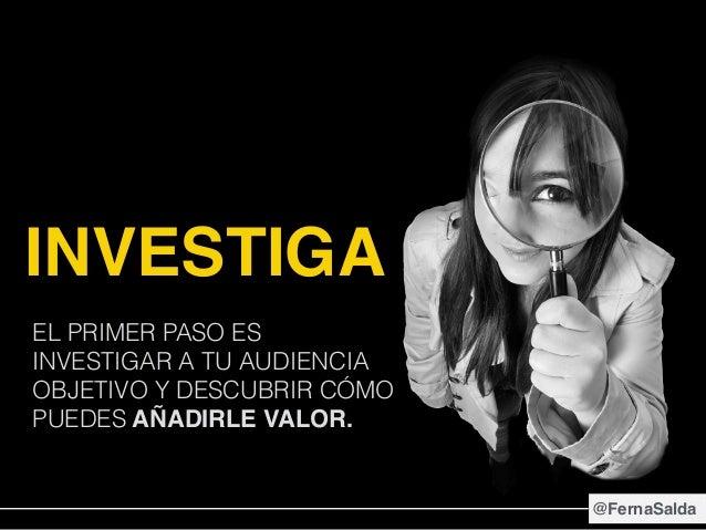 INVESTIGA EL PRIMER PASO ES INVESTIGAR A TU AUDIENCIA OBJETIVO Y DESCUBRIR CÓMO PUEDES AÑADIRLE VALOR. @FernaSalda