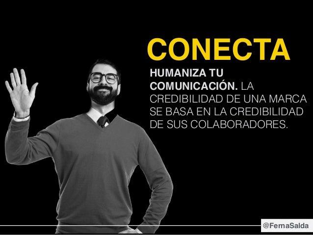 CONECTA HUMANIZA TU COMUNICACIÓN. LA CREDIBILIDAD DE UNA MARCA SE BASA EN LA CREDIBILIDAD DE SUS COLABORADORES. @FernaSalda