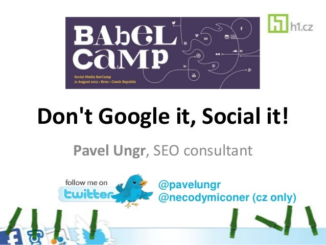 Don't Google it, Social it! Pavel Ungr, SEO consultant @pavelungr @necodymiconer (cz only)