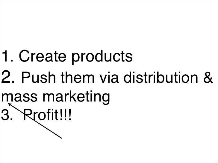 1. Create products 2. Push them via distribution  mass marketing 3. Profit!!!           2a. Brand