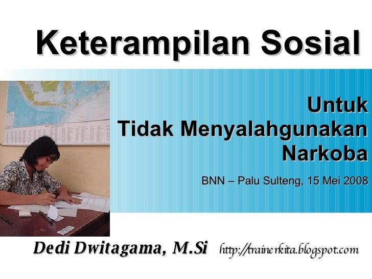 Keterampilan Sosial Untuk Tidak Menyalahgunakan Narkoba BNN – Palu Sulteng, 15 Mei 2008 Dedi Dwitagama, M.Si http://traine...
