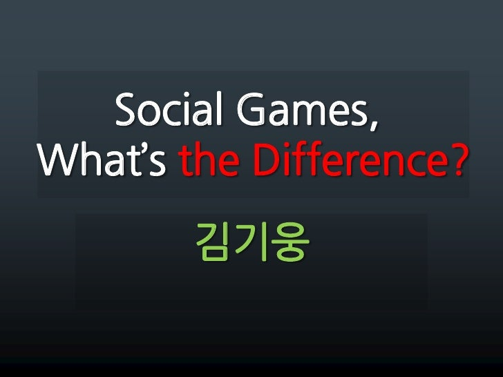 Social Games,What's the Difference?<br />김기웅<br />