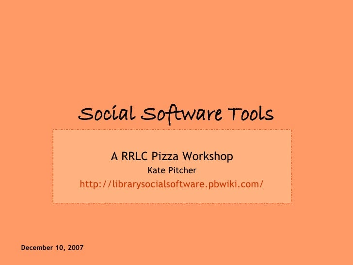 Social Software Tools A RRLC Pizza Workshop Kate Pitcher http://librarysocialsoftware.pbwiki.com/