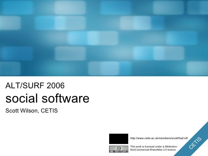 ALT/SURF 2006 social software Scott Wilson, CETIS This work is licensed under a Attribution-NonCommercial-ShareAlike 2.0 l...