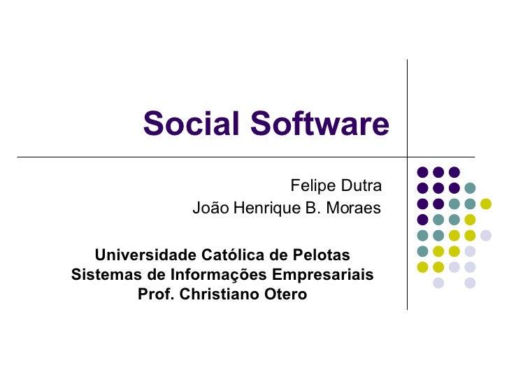 Social Software                           Felipe Dutra               João Henrique B. Moraes     Universidade Católica de ...