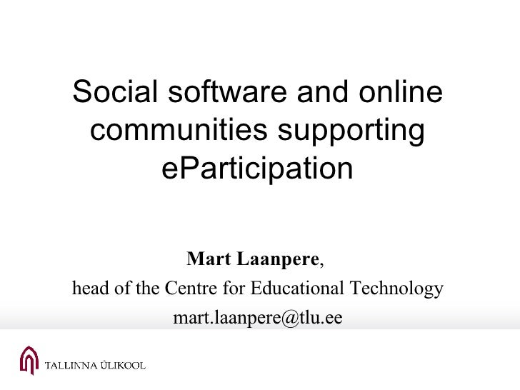 Social software and online communities supporting eParticipation Mart Laanpere ,  head of the Centre for Educational Techn...