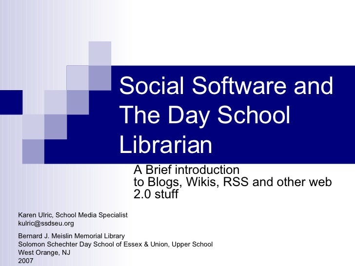 Social Software and The Day School Librarian A Brief introduction to Blogs, Wikis, RSS and other web 2.0 stuff Karen Ulric...