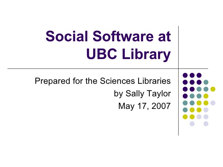 Social Software at UBC Library Prepared for the Sciences Libraries by Sally Taylor May 17, 2007