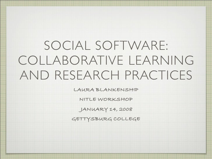 SOCIAL SOFTWARE: COLLABORATIVE LEARNING AND RESEARCH PRACTICES       LAURA BLANKENSHIP        NITLE WORKSHOP         JANUA...