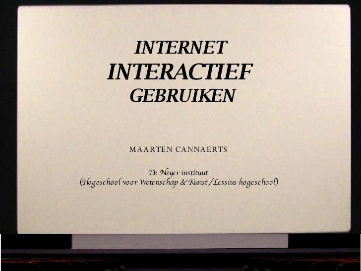 INTERNET  INTERACTIEF  GEBRUIKEN MAARTEN CANNAERTS De Nayer instituut  (Hogeschool voor Wetenschap & Kunst / Lessius hoges...