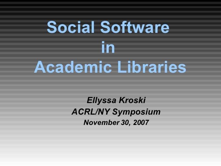 Social Software  in  Academic Libraries <ul><ul><li>Ellyssa Kroski </li></ul></ul><ul><ul><li>ACRL/NY Symposium </li></ul>...