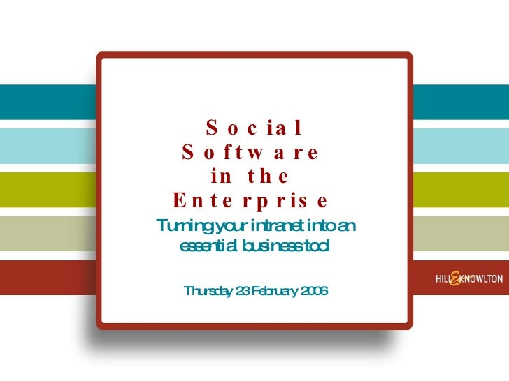 Social Software in the Enterprise Turning your intranet into an essential business tool Thursday 23 February 2006