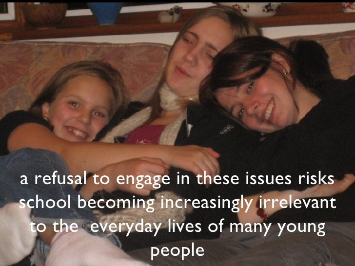 a refusal to engage in these issues risks school becoming increasingly irrelevant to the  everyday lives of many young peo...