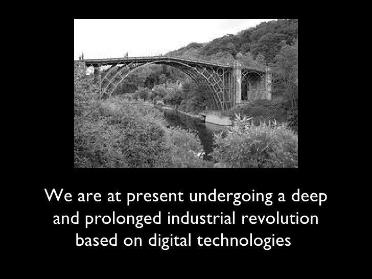 We are at present undergoing a deep and prolonged industrial revolution based on digital technologies
