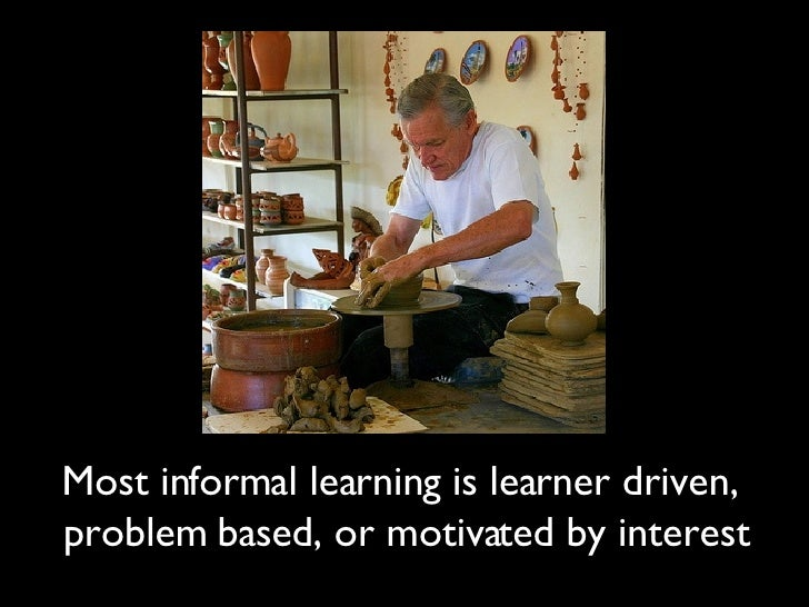 Most informal learning is learner driven,  problem based, or motivated by interest