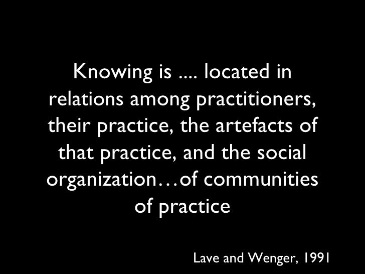 Knowing is .... located in  relations  among practitioners, their practice, the artefacts of that practice, and the social...