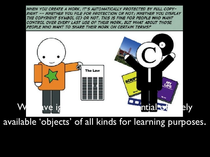 We have ignored the vast potential of freely available 'objects' of all kinds for learning purposes .