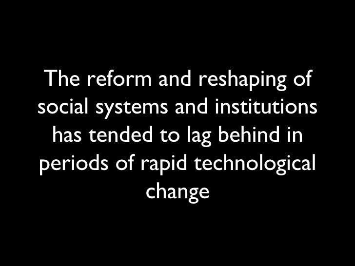 The reform and reshaping of social systems and institutions has tended to lag behind in periods of rapid technological cha...