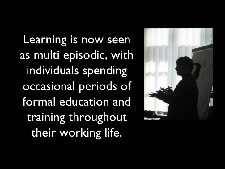 Learning is now seen as multi episodic, with individuals spending occasional periods of formal education and training thro...