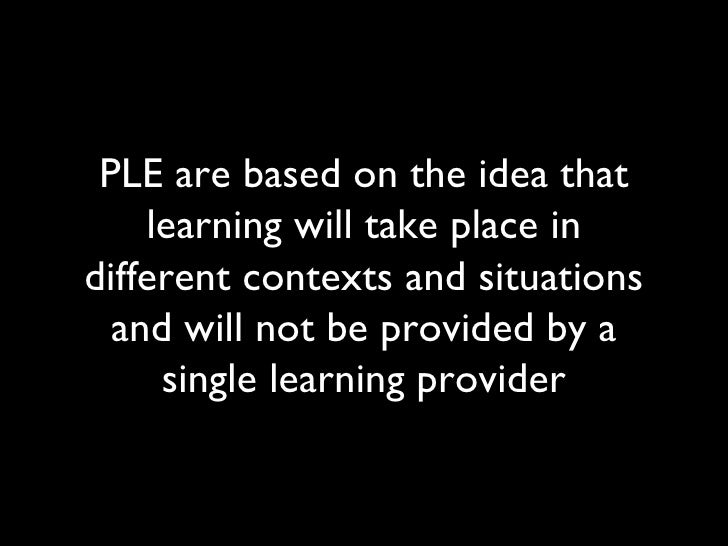 PLE are based on the idea that learning will take place in different contexts and situations and will not be provided by a...