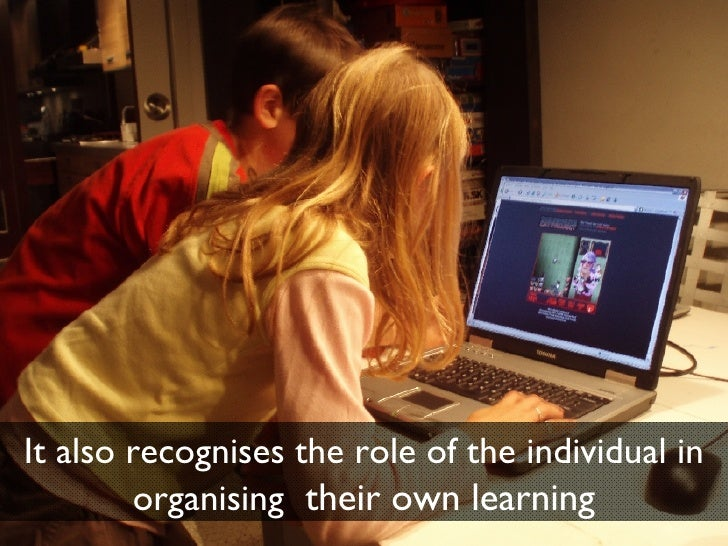 It also recognises the role of the individual in organising  their own learning
