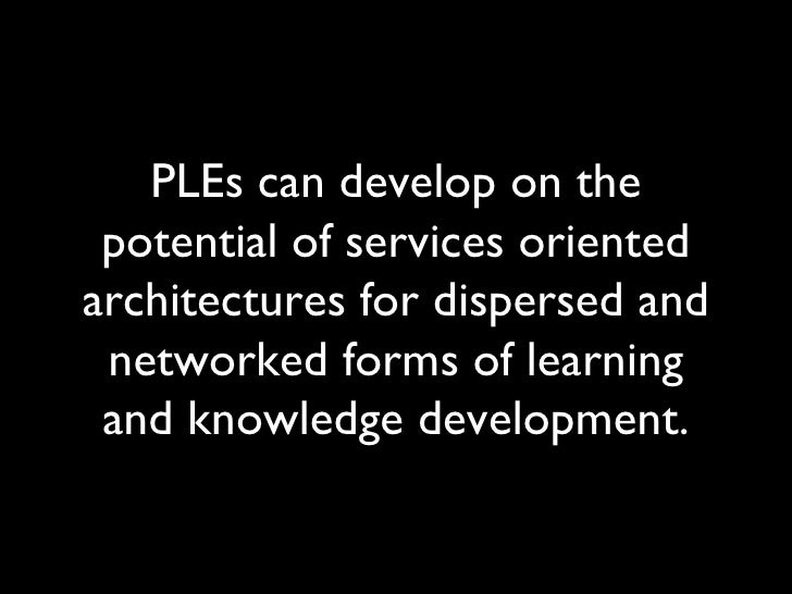 PLEs can develop on the potential of services oriented architectures for dispersed and networked forms of learning and kno...