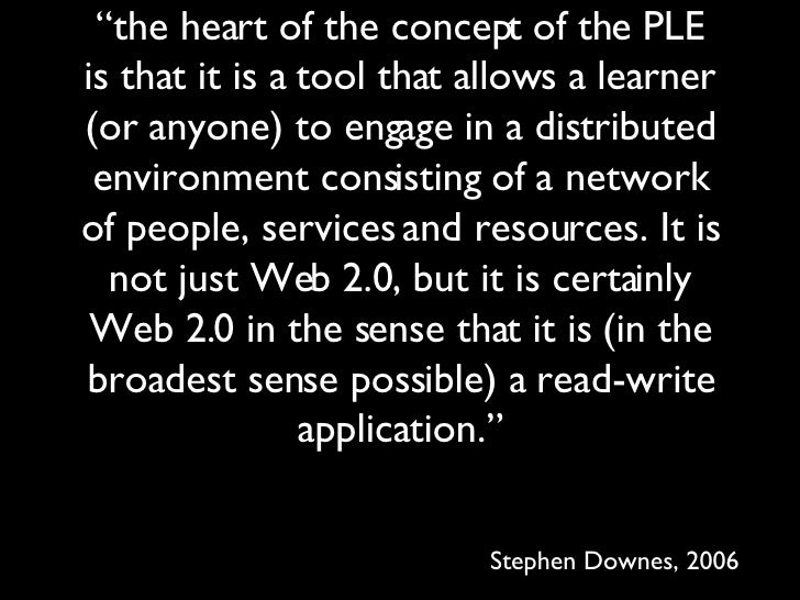 """"""" the heart of the concept of the PLE is that it is a tool that allows a learner (or anyone) to engage in a distributed en..."""