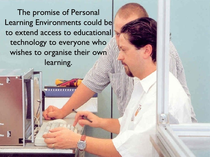 The promise of Personal Learning Environments could be to extend access to educational technology to everyone who wishes t...