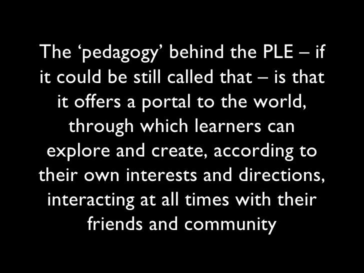 The 'pedagogy' behind the PLE – if it could be still called that – is that it offers a portal to the world, through which ...