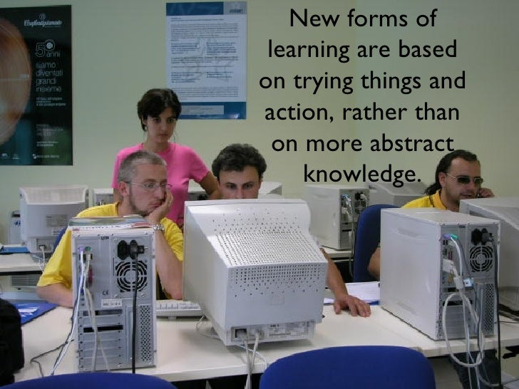 New forms of learning are based on trying things and action, rather than on more abstract knowledge.