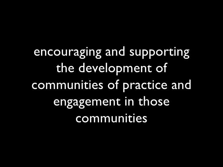 encouraging and supporting the development of communities of practice and engagement in those communities