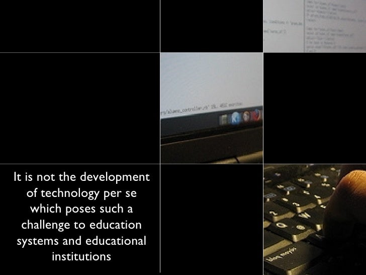 It is not the development of technology per se which poses such a challenge to education systems and educational instituti...