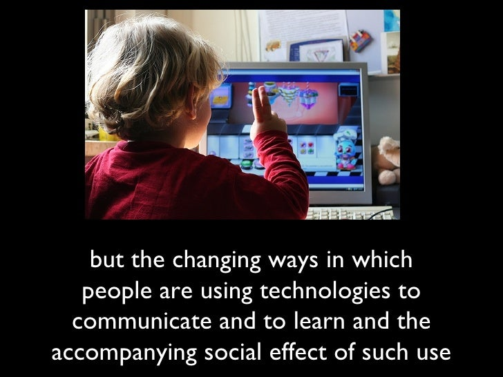 but the changing ways in which people are using technologies to communicate and to learn and the accompanying social effec...