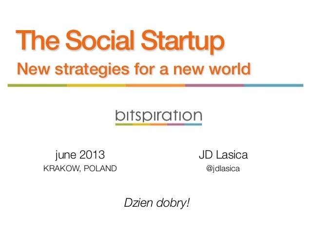 The Social StartupNew strategies for a new worldDzien dobry!june 2013KRAKOW, POLANDJD Lasica@jdlasica