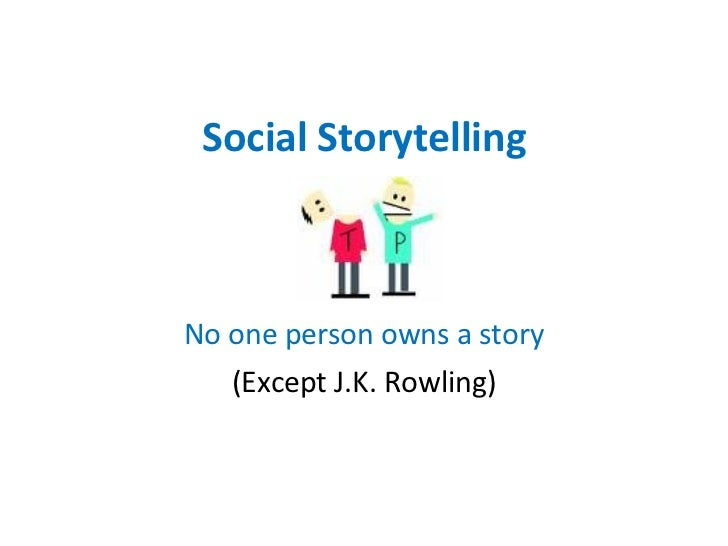 Social Storytelling No one person owns a story (Except J.K. Rowling)