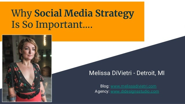 Why Social Media Strategy Is So Important…. Melissa DiVietri - Detroit, MI Blog: www.melissadivietri.com Agency: www.dides...