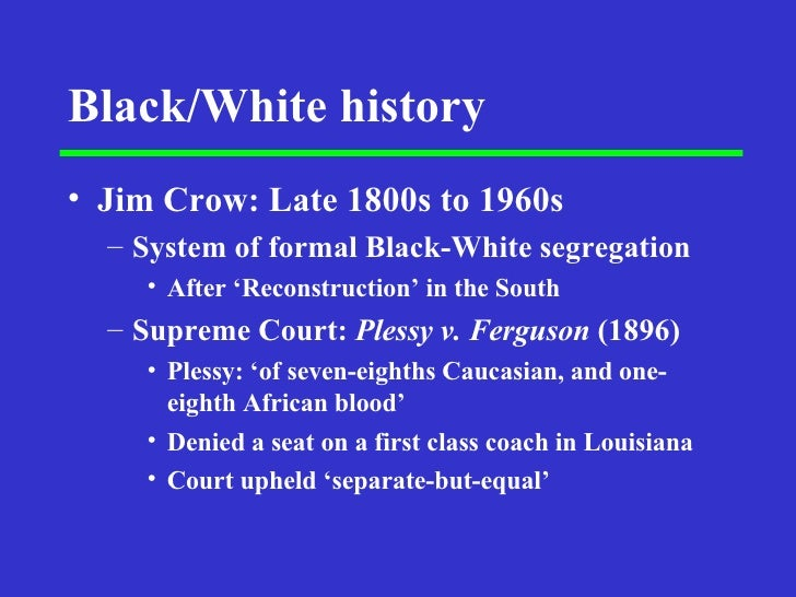 Black/White history <ul><li>Jim Crow: Late 1800s to 1960s </li></ul><ul><ul><li>System of formal Black-White segregation <...
