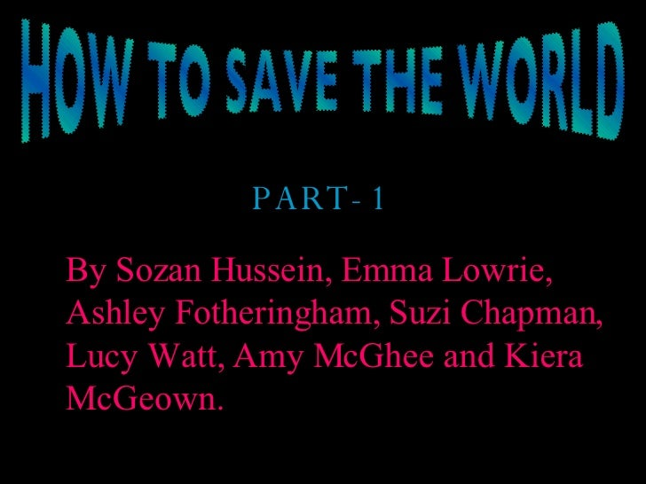 HOW TO SAVE THE WORLD PART-1 By Sozan Hussein, Emma Lowrie, Ashley Fotheringham, Suzi Chapman, Lucy Watt, Amy McGhee and K...