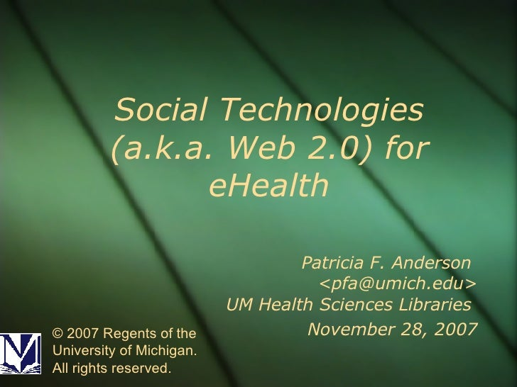 Social Technologies (a.k.a. Web 2.0) for eHealth Patricia F. Anderson  <pfa@umich.edu> UM Health Sciences Libraries  Novem...