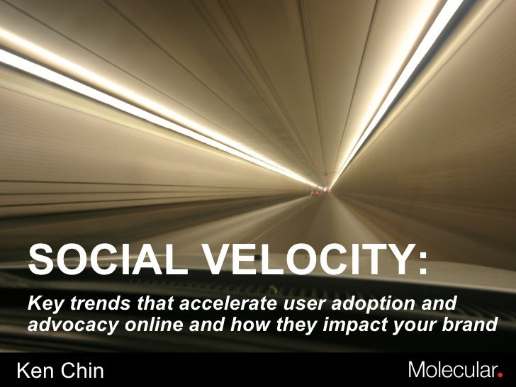 Ken Chin SOCIAL VELOCITY: Key trends that accelerate user adoption and advocacy online and how they impact your brand