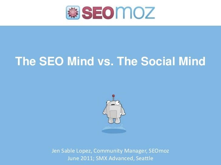 The SEO Mind vs. The Social Mind<br />Jen Sable Lopez, Community Manager, SEOmoz<br />June 2011; SMX Advanced, Seattle<br />