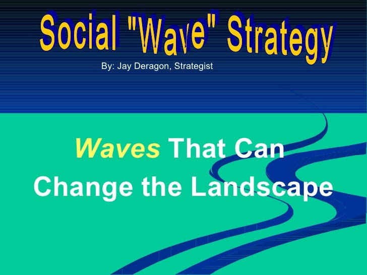 "Social ""Wave"" Strategy By: Jay Deragon, Strategist Waves   That Can  Change the Landscape"