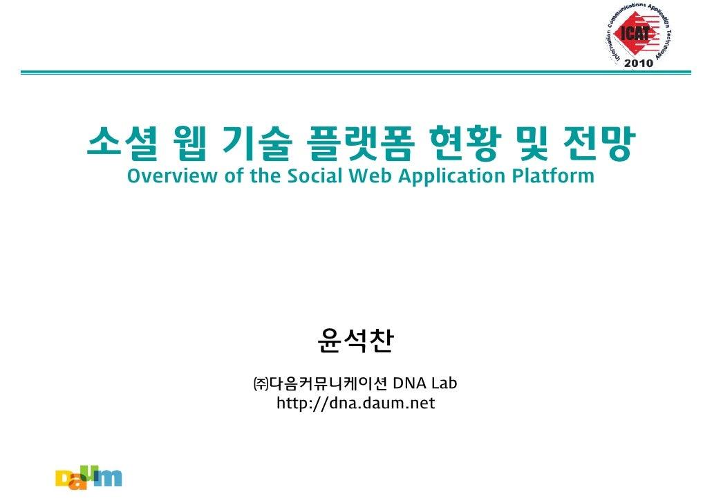 소셜 웹 기술 플랫폼 현황 및 전망  Overview of the Social Web Application Platform                         윤석찬              ㈜다음커뮤니케이션 DN...