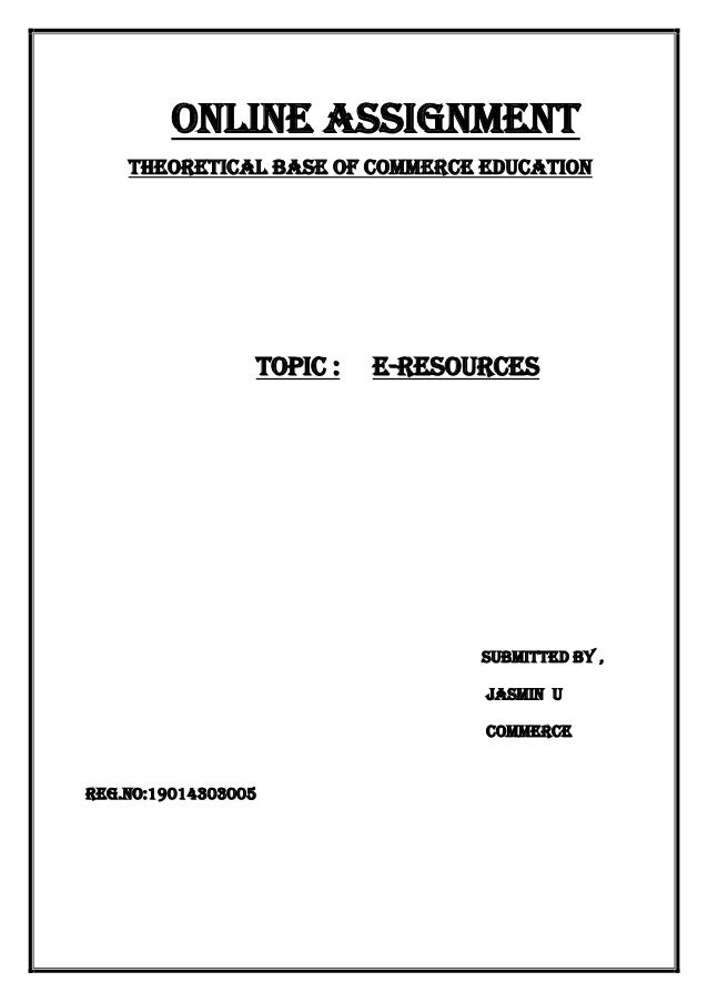 Online assignment Theoretical base of commerce education Topic : e-resources Submitted By , Jasmin u Commerce Reg.no:19014...