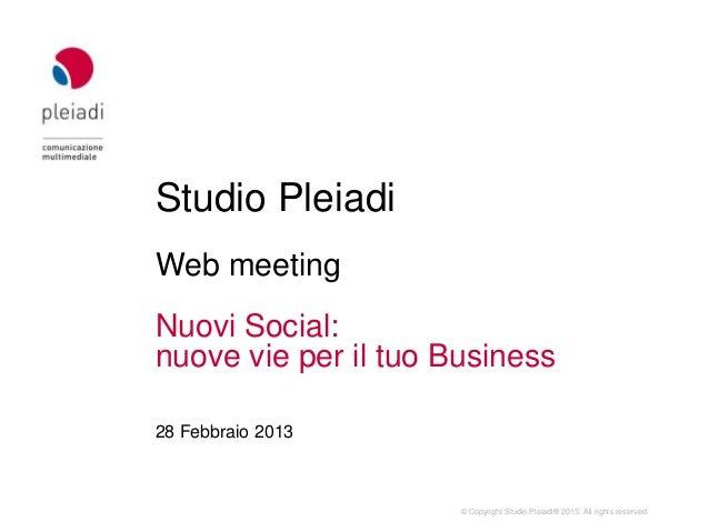 Studio PleiadiWeb meetingNuovi Social:nuove vie per il tuo Business28 Febbraio 2013                      © Copyright Studi...